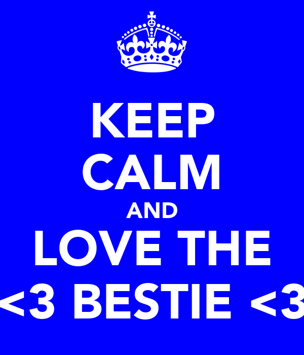 KEEP CALM AND LOVE THE <3 BESTIE <3