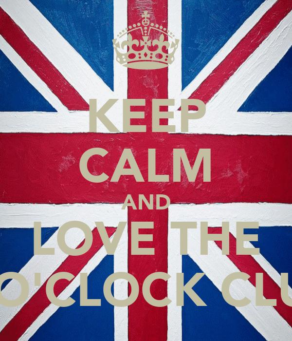 KEEP CALM AND LOVE THE 4 O'CLOCK CLUB