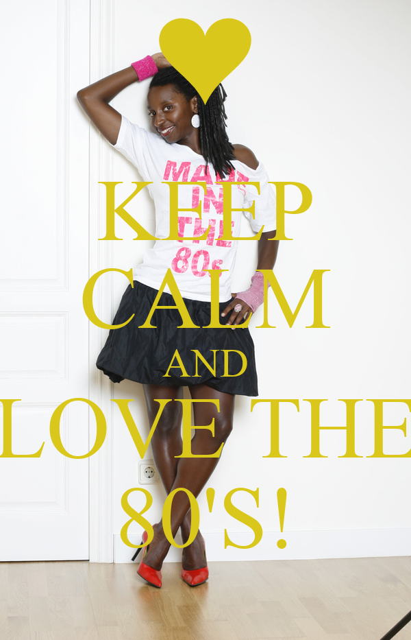 KEEP CALM AND LOVE THE 80'S!