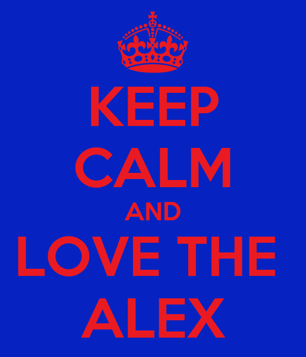 KEEP CALM AND LOVE THE  ALEX