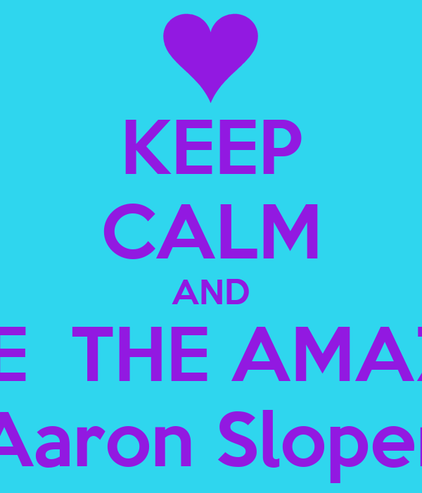 KEEP CALM AND LOVE  THE AMAZING Aaron Sloper