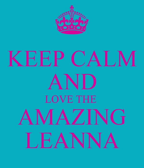 KEEP CALM AND LOVE THE  AMAZING LEANNA