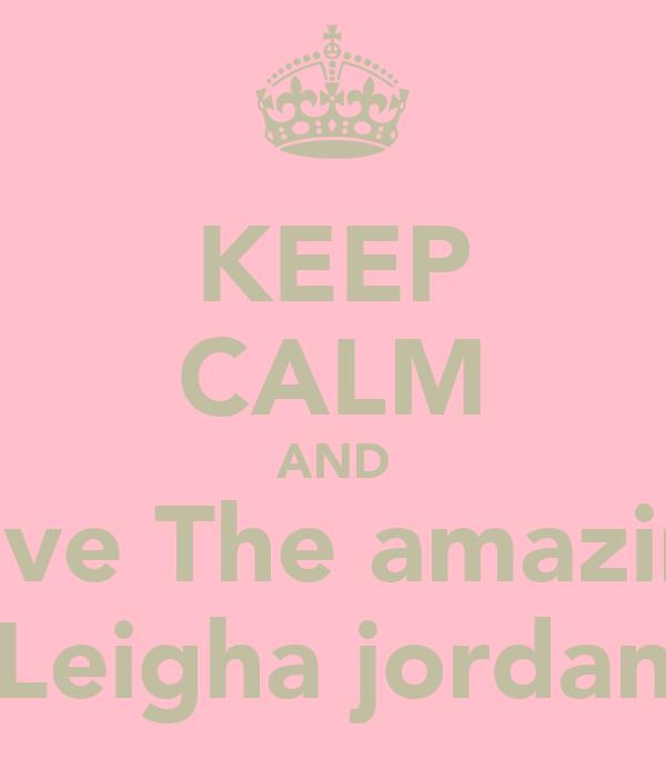 KEEP CALM AND Love The amazing Leigha jordan