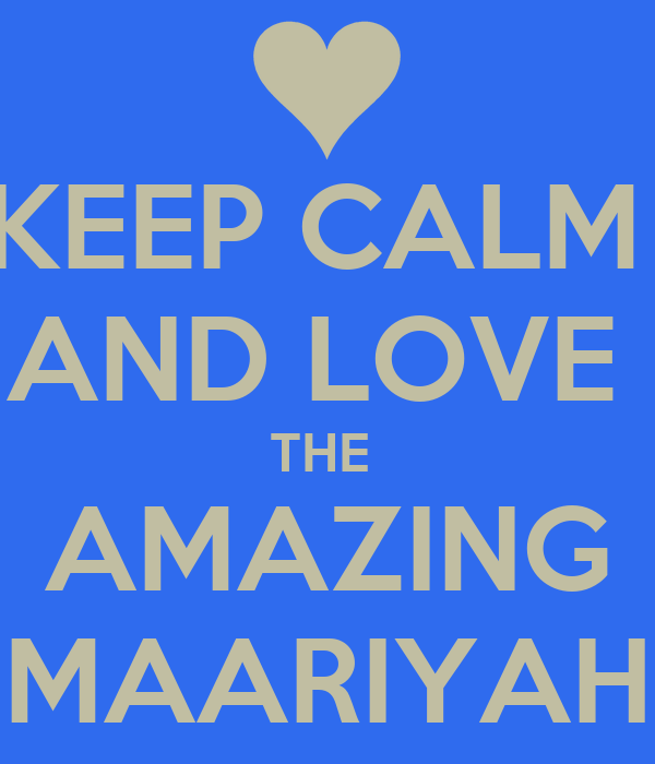 KEEP CALM  AND LOVE  THE  AMAZING MAARIYAH