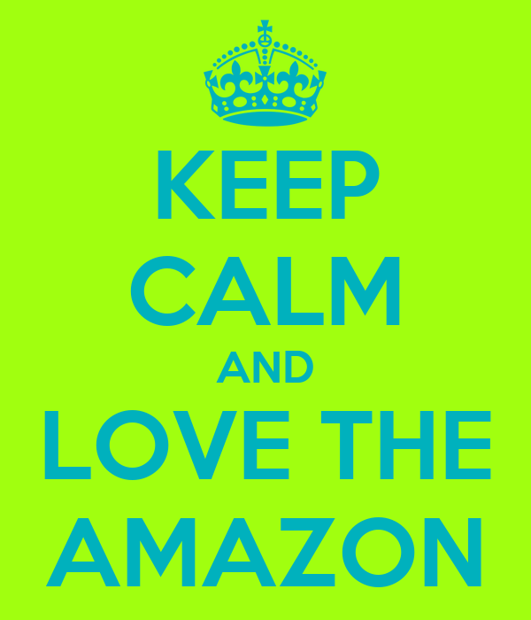 KEEP CALM AND LOVE THE AMAZON