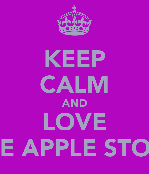 KEEP CALM AND LOVE THE APPLE STORE