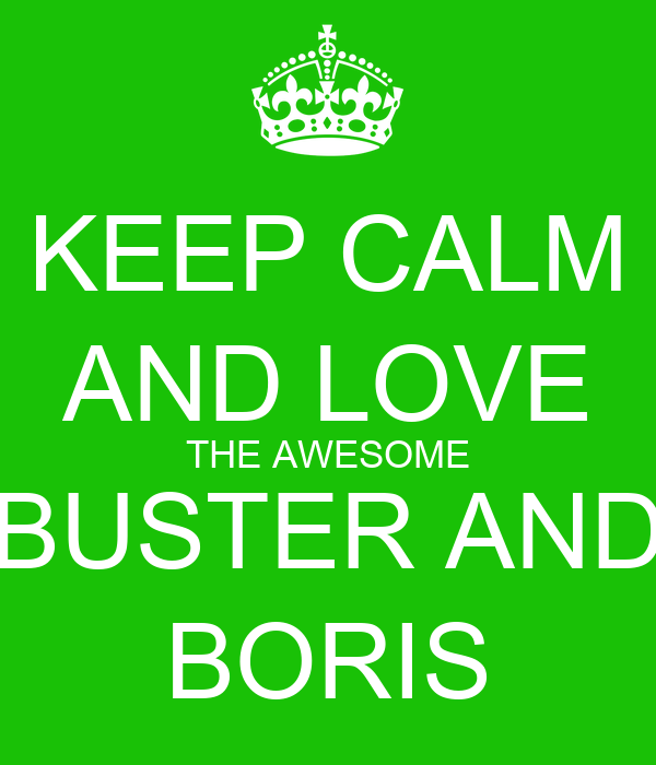 KEEP CALM AND LOVE THE AWESOME BUSTER AND BORIS