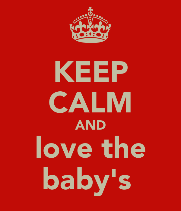 KEEP CALM AND love the baby's