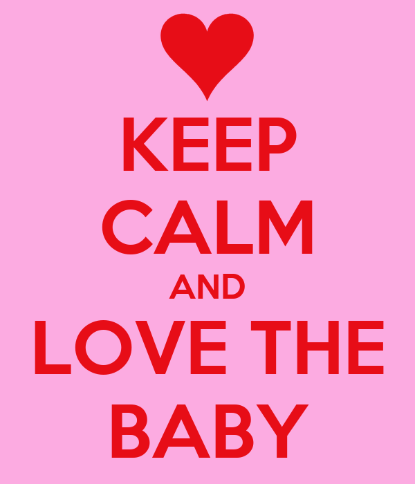 KEEP CALM AND LOVE THE BABY