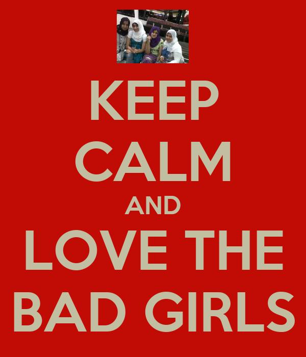 KEEP CALM AND LOVE THE BAD GIRLS