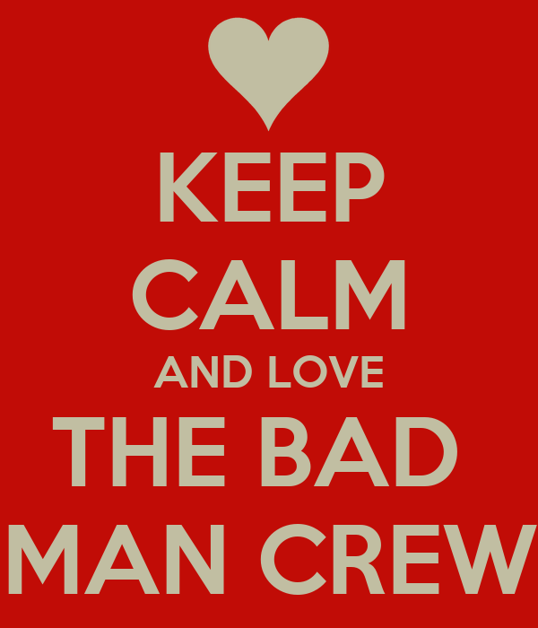 KEEP CALM AND LOVE THE BAD  MAN CREW