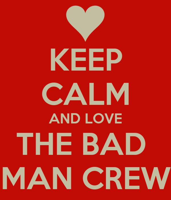 KEEP CALM AND LOVE THE BAD  MAN CREW