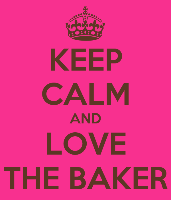 KEEP CALM AND LOVE THE BAKER