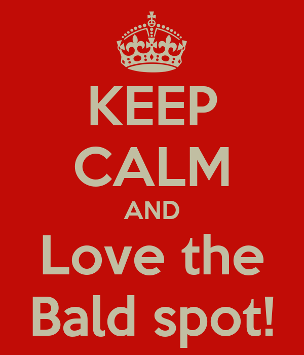 KEEP CALM AND Love the Bald spot!
