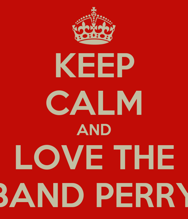 KEEP CALM AND LOVE THE BAND PERRY