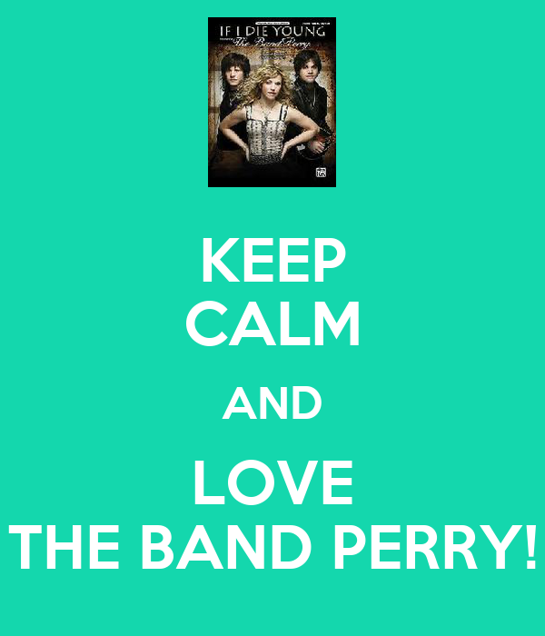 KEEP CALM AND LOVE THE BAND PERRY!