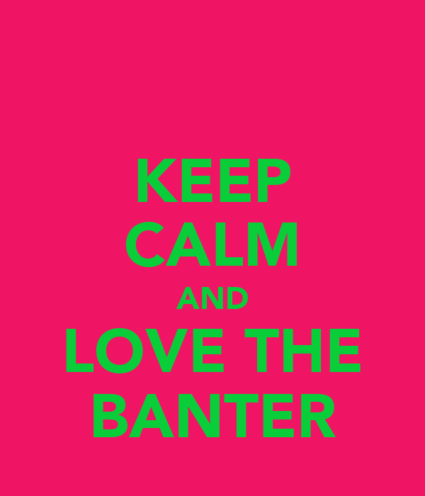 KEEP CALM AND LOVE THE BANTER