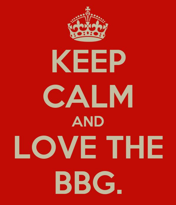KEEP CALM AND LOVE THE BBG.