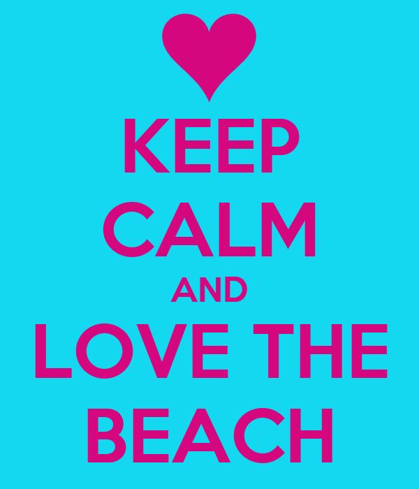 KEEP CALM AND LOVE THE BEACH