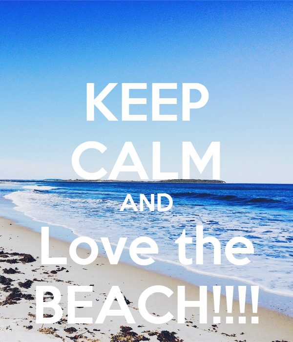 KEEP CALM AND Love the BEACH!!!!