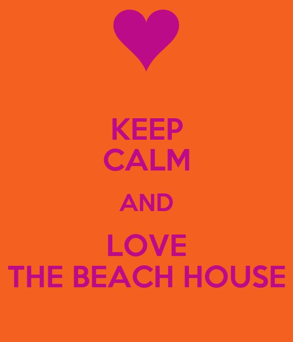 KEEP CALM AND LOVE THE BEACH HOUSE