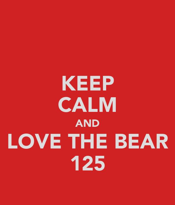 KEEP CALM AND LOVE THE BEAR 125