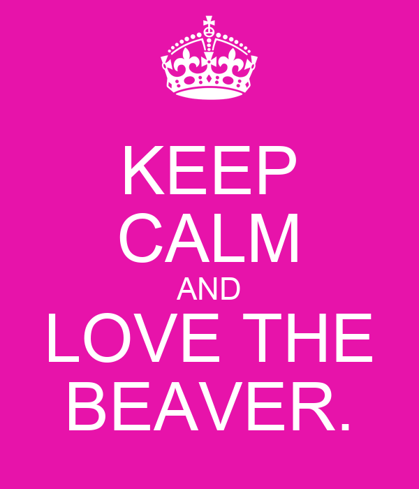 KEEP CALM AND LOVE THE BEAVER.