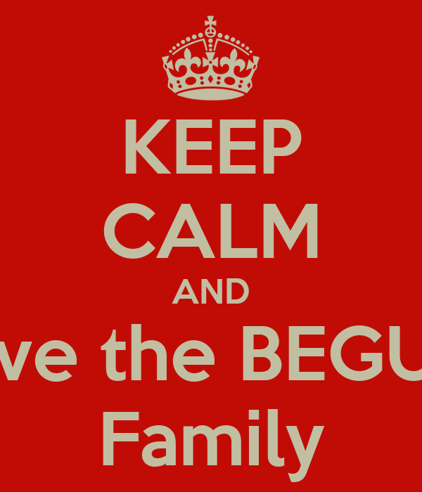 KEEP CALM AND love the BEGU'S Family