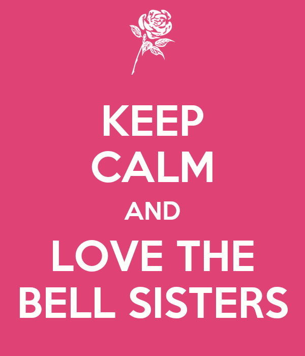 KEEP CALM AND LOVE THE BELL SISTERS