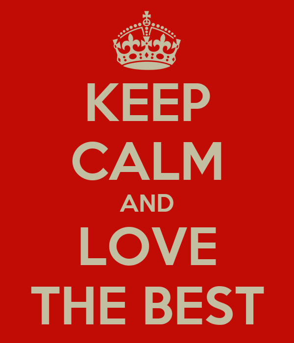 KEEP CALM AND LOVE THE BEST