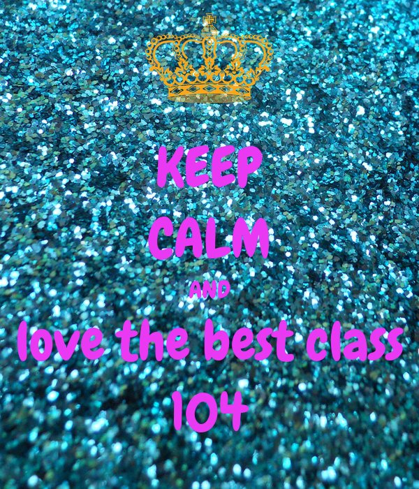 KEEP CALM AND love the best class 104