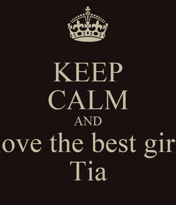 KEEP CALM AND love the best girl Tia