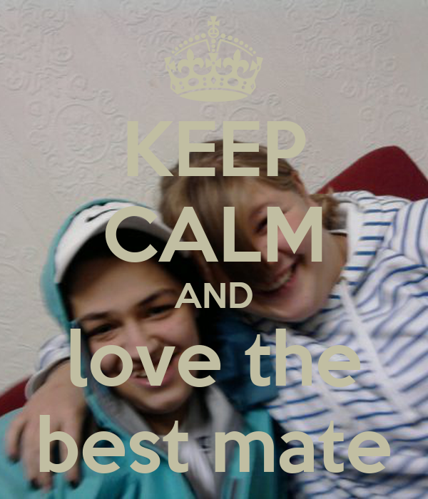 KEEP CALM AND love the best mate