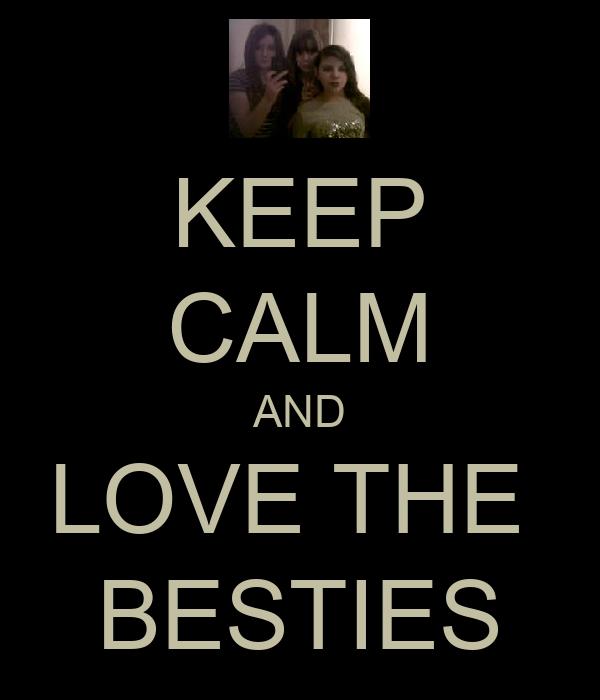 KEEP CALM AND LOVE THE  BESTIES