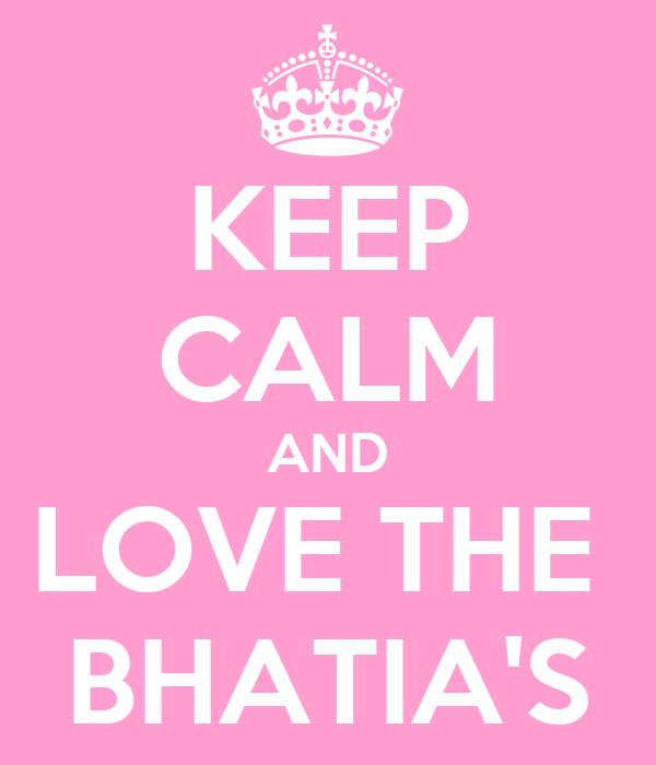 KEEP CALM AND LOVE THE  BHATIA'S