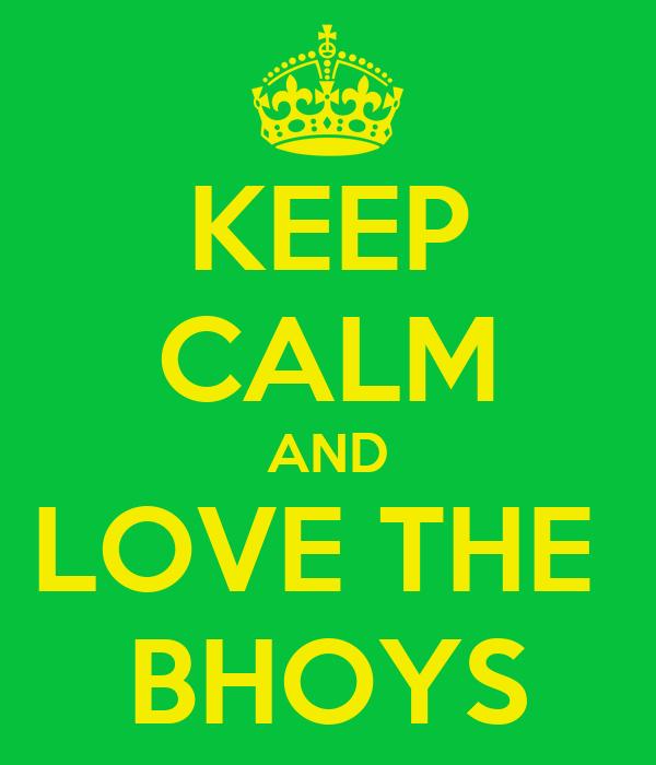 KEEP CALM AND LOVE THE  BHOYS