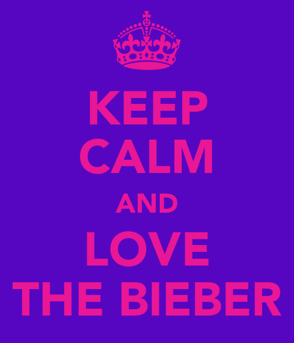 KEEP CALM AND LOVE THE BIEBER