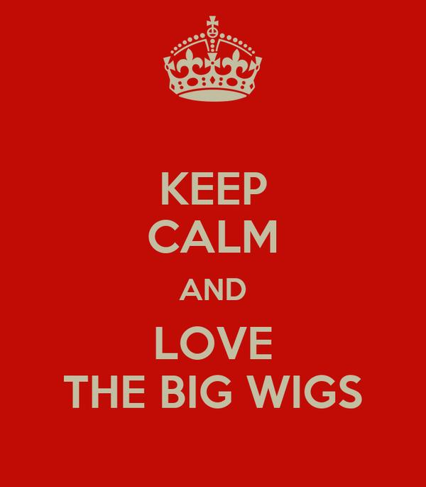 KEEP CALM AND LOVE THE BIG WIGS