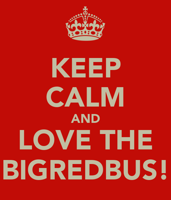 KEEP CALM AND LOVE THE BIGREDBUS!