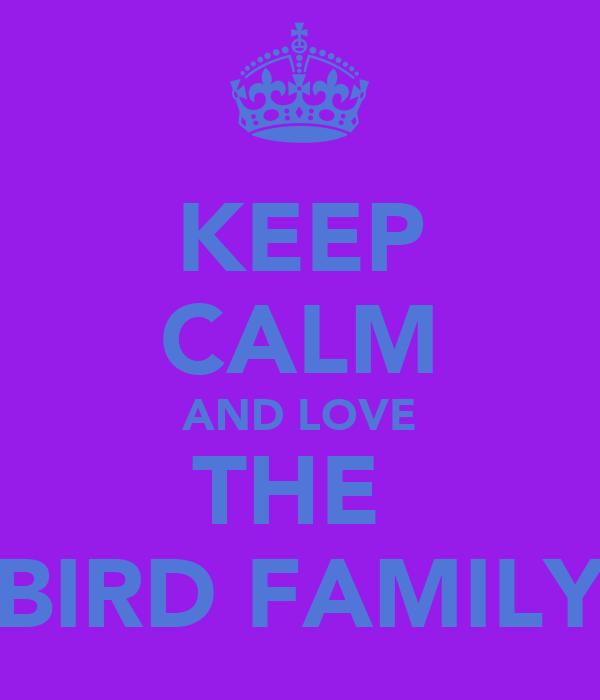 KEEP CALM AND LOVE THE  BIRD FAMILY