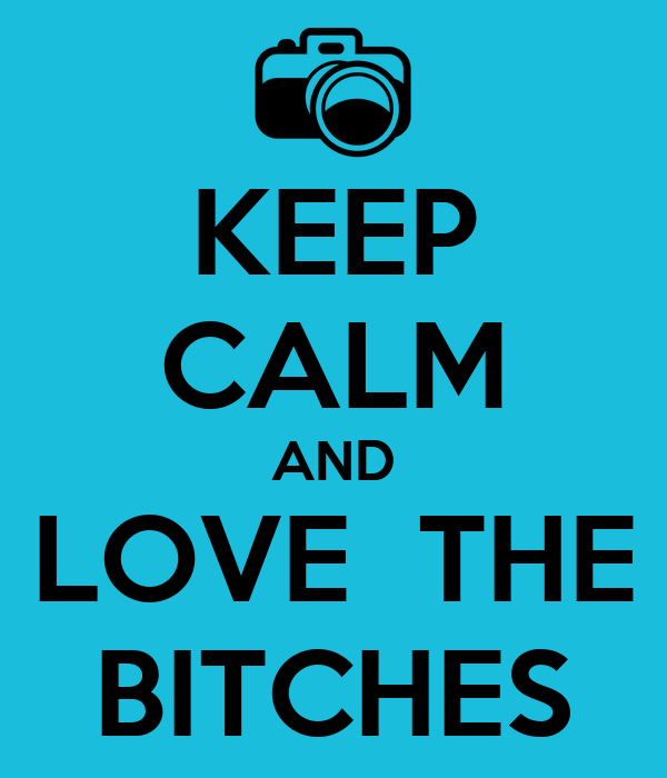 KEEP CALM AND LOVE  THE BITCHES