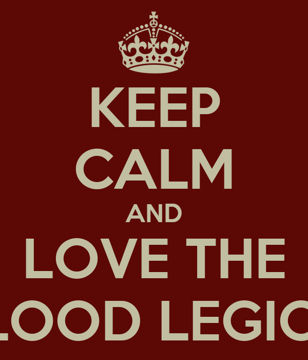 KEEP CALM AND LOVE THE BLOOD LEGION