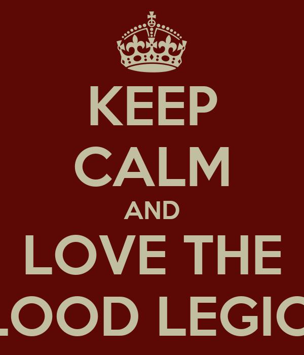 KEEP CALM AND LOVE THE BLOOD LEGION