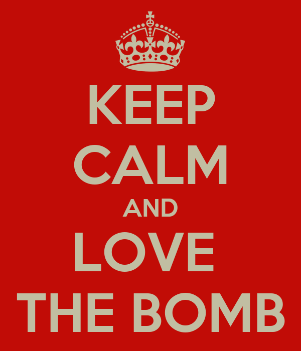 KEEP CALM AND LOVE  THE BOMB