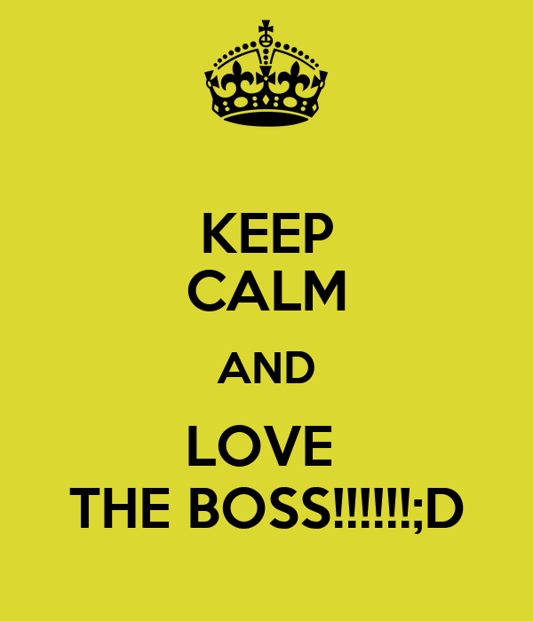 KEEP CALM AND LOVE  THE BOSS!!!!!!;D