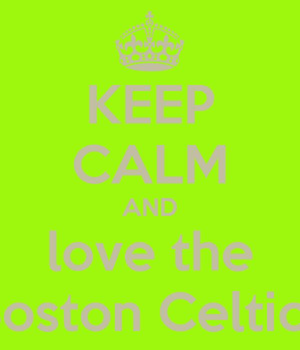 KEEP CALM AND love the Boston Celtics