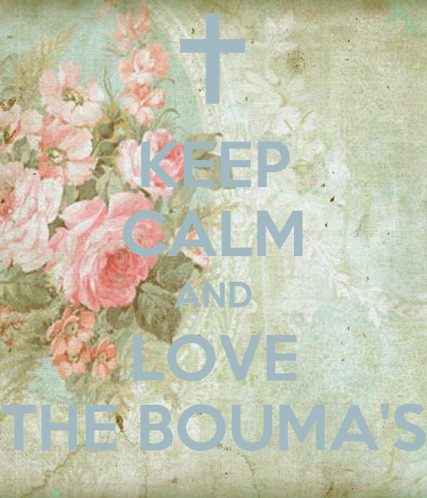 KEEP CALM AND LOVE THE BOUMA'S