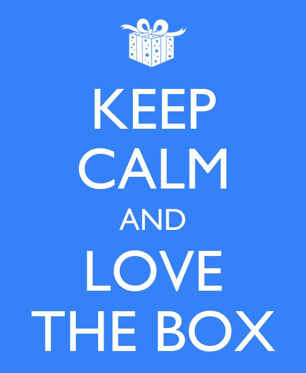 KEEP CALM AND LOVE THE BOX