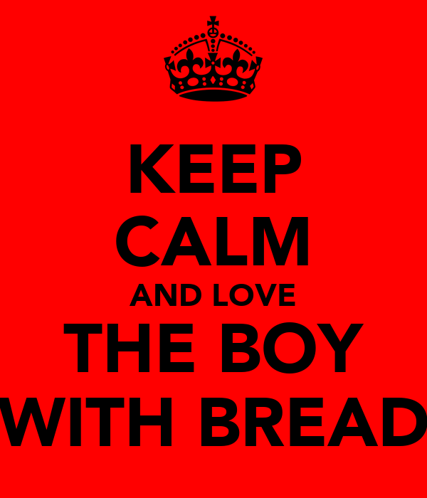 KEEP CALM AND LOVE THE BOY WITH BREAD