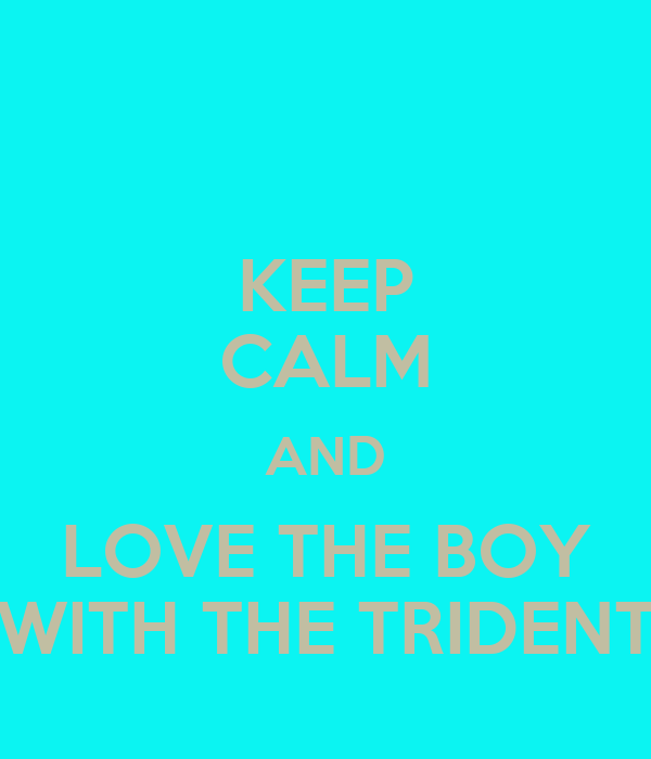 KEEP CALM AND LOVE THE BOY WITH THE TRIDENT